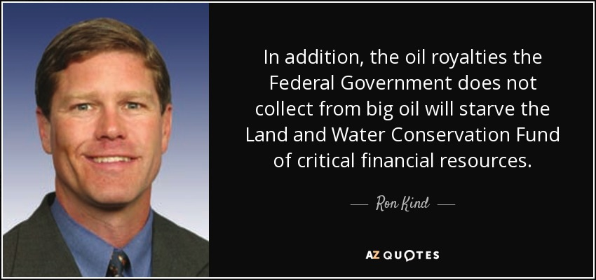 In addition, the oil royalties the Federal Government does not collect from big oil will starve the Land and Water Conservation Fund of critical financial resources. - Ron Kind
