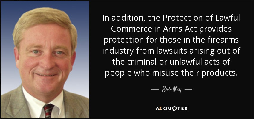 In addition, the Protection of Lawful Commerce in Arms Act provides protection for those in the firearms industry from lawsuits arising out of the criminal or unlawful acts of people who misuse their products. - Bob Ney