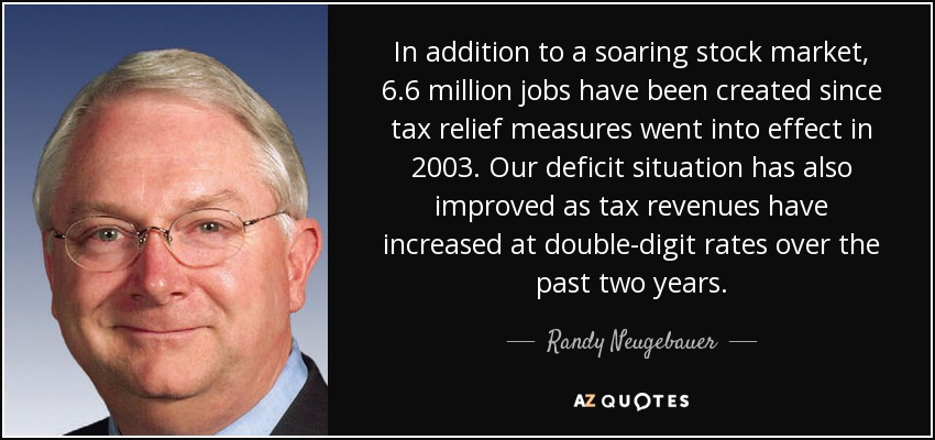 In addition to a soaring stock market, 6.6 million jobs have been created since tax relief measures went into effect in 2003. Our deficit situation has also improved as tax revenues have increased at double-digit rates over the past two years. - Randy Neugebauer