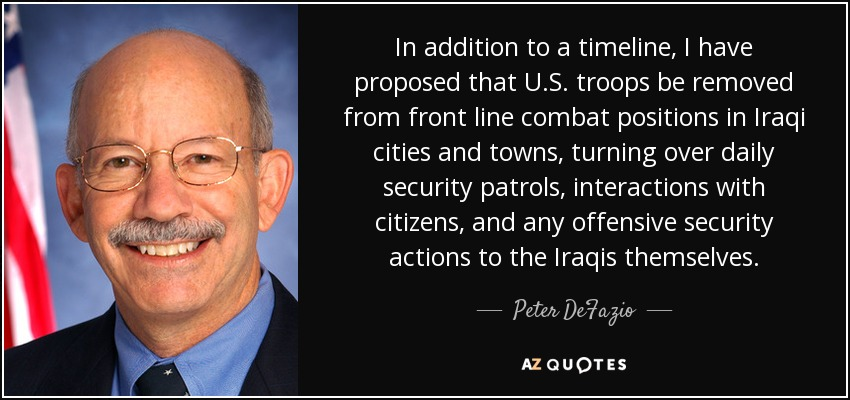 In addition to a timeline, I have proposed that U.S. troops be removed from front line combat positions in Iraqi cities and towns, turning over daily security patrols, interactions with citizens, and any offensive security actions to the Iraqis themselves. - Peter DeFazio