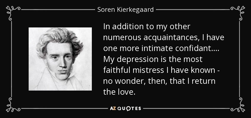 In addition to my other numerous acquaintances, I have one more intimate confidant. ... My depression is the most faithful mistress I have known - no wonder, then, that I return the love. - Soren Kierkegaard