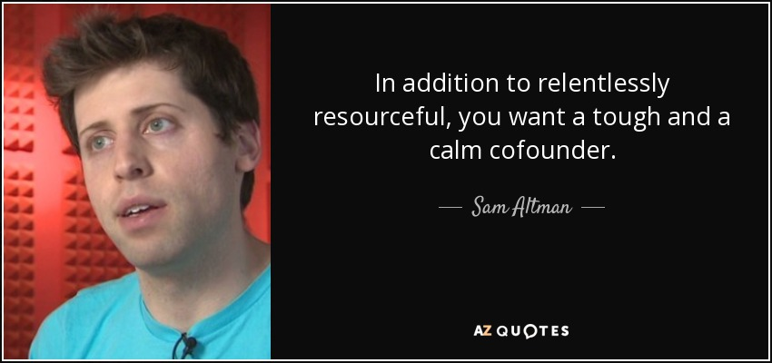 In addition to relentlessly resourceful, you want a tough and a calm cofounder. - Sam Altman