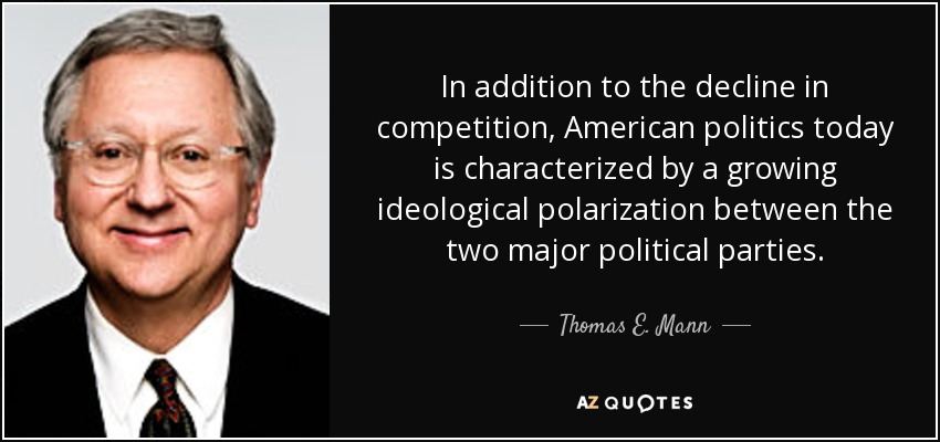 In addition to the decline in competition, American politics today is characterized by a growing ideological polarization between the two major political parties. - Thomas E. Mann