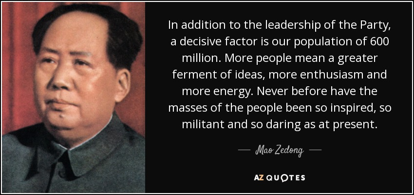 In addition to the leadership of the Party, a decisive factor is our population of 600 million. More people mean a greater ferment of ideas, more enthusiasm and more energy. Never before have the masses of the people been so inspired, so militant and so daring as at present. - Mao Zedong