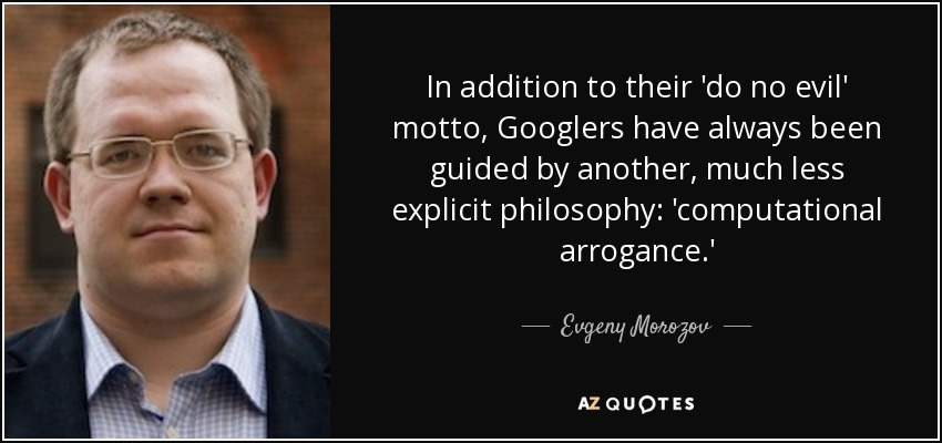 In addition to their 'do no evil' motto, Googlers have always been guided by another, much less explicit philosophy: 'computational arrogance.' - Evgeny Morozov
