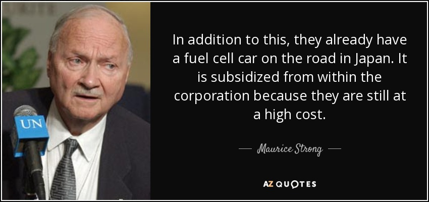 In addition to this, they already have a fuel cell car on the road in Japan. It is subsidized from within the corporation because they are still at a high cost. - Maurice Strong