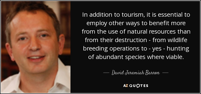 In addition to tourism, it is essential to employ other ways to benefit more from the use of natural resources than from their destruction - from wildlife breeding operations to - yes - hunting of abundant species where viable. - David Jeremiah Barron