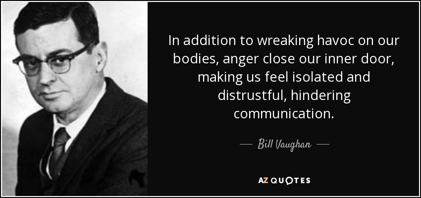 In addition to wreaking havoc on our bodies, anger close our inner door, making us feel isolated and distrustful, hindering communication. - Bill Vaughan