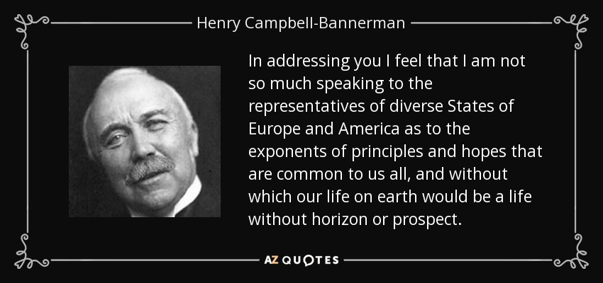 In addressing you I feel that I am not so much speaking to the representatives of diverse States of Europe and America as to the exponents of principles and hopes that are common to us all, and without which our life on earth would be a life without horizon or prospect. - Henry Campbell-Bannerman