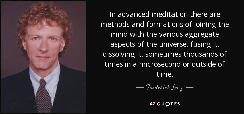In advanced meditation there are methods and formations of joining the mind with the various aggregate aspects of the universe, fusing it, dissolving it, sometimes thousands of times in a microsecond or outside of time. - Frederick Lenz