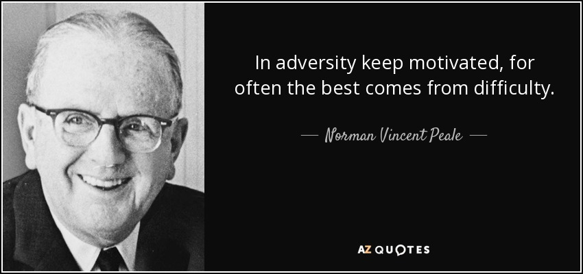 In adversity keep motivated, for often the best comes from difficulty. - Norman Vincent Peale
