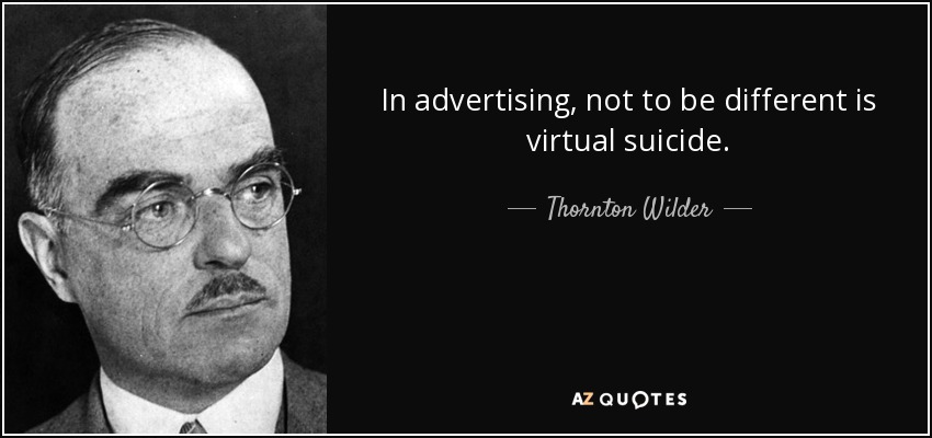 In advertising, not to be different is virtual suicide. - Thornton Wilder