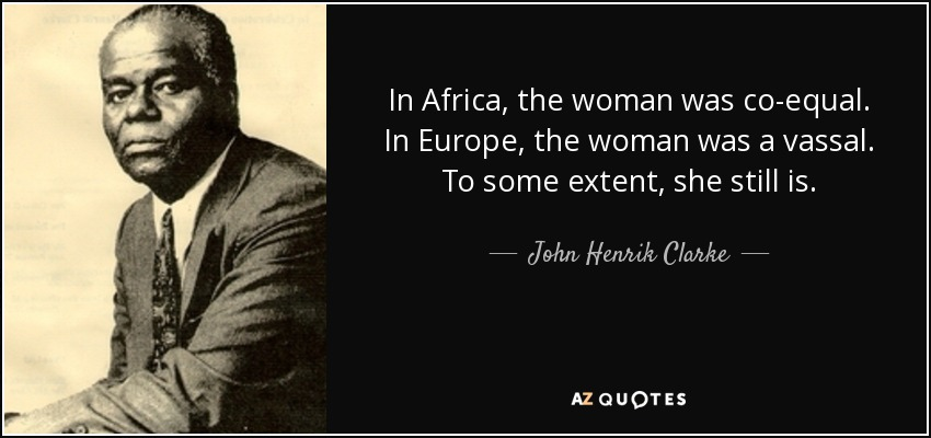 In Africa, the woman was co-equal. In Europe, the woman was a vassal. To some extent, she still is. - John Henrik Clarke