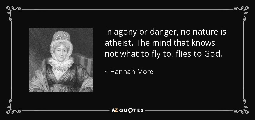 In agony or danger, no nature is atheist. The mind that knows not what to fly to, flies to God. - Hannah More