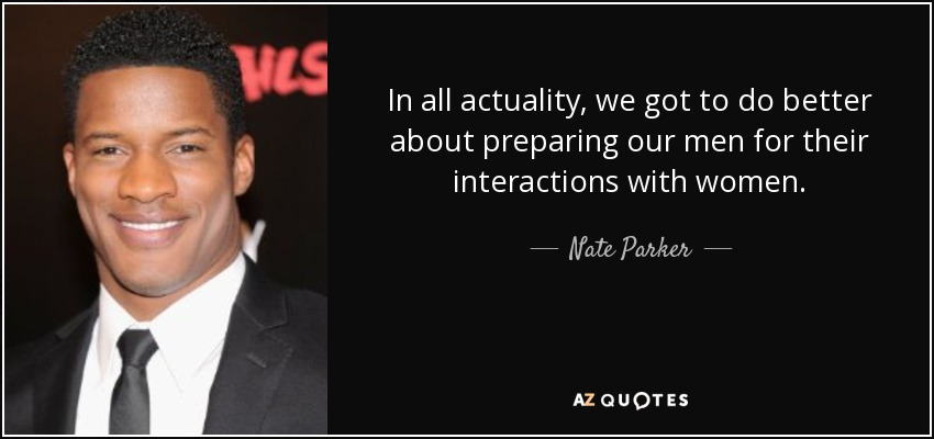 In all actuality, we got to do better about preparing our men for their interactions with women. - Nate Parker