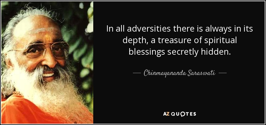 In all adversities there is always in its depth, a treasure of spiritual blessings secretly hidden. - Chinmayananda Saraswati