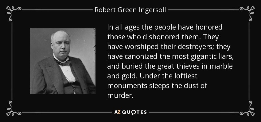 In all ages the people have honored those who dishonored them. They have worshiped their destroyers; they have canonized the most gigantic liars, and buried the great thieves in marble and gold. Under the loftiest monuments sleeps the dust of murder. - Robert Green Ingersoll