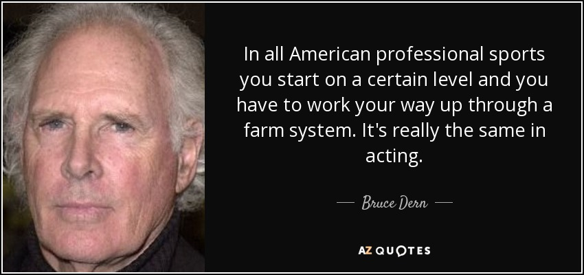 In all American professional sports you start on a certain level and you have to work your way up through a farm system. It's really the same in acting. - Bruce Dern