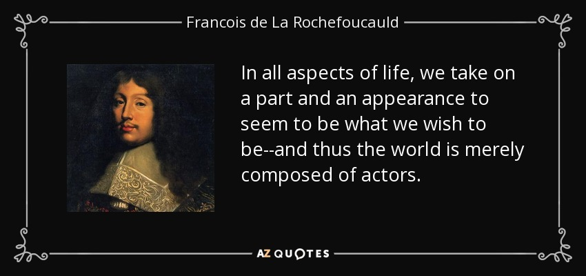 In all aspects of life, we take on a part and an appearance to seem to be what we wish to be--and thus the world is merely composed of actors. - Francois de La Rochefoucauld