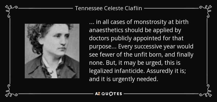... in all cases of monstrosity at birth anaesthetics should be applied by doctors publicly appointed for that purpose... Every successive year would see fewer of the unfit born, and finally none. But, it may be urged, this is legalized infanticide. Assuredly it is; and it is urgently needed. - Tennessee Celeste Claflin