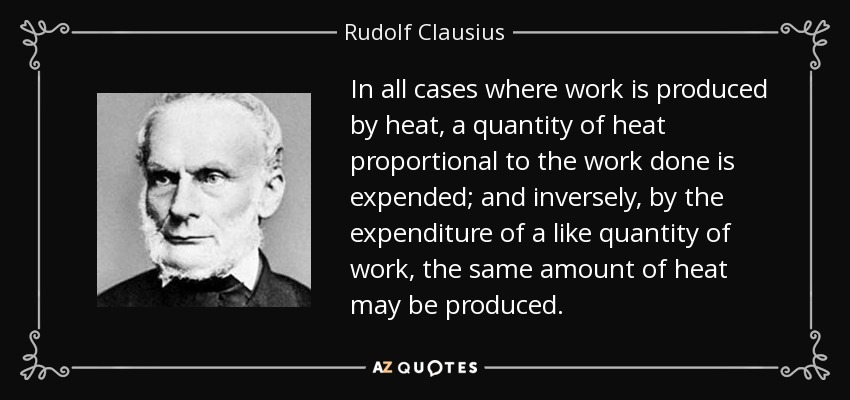 In all cases where work is produced by heat, a quantity of heat proportional to the work done is expended; and inversely, by the expenditure of a like quantity of work, the same amount of heat may be produced. - Rudolf Clausius