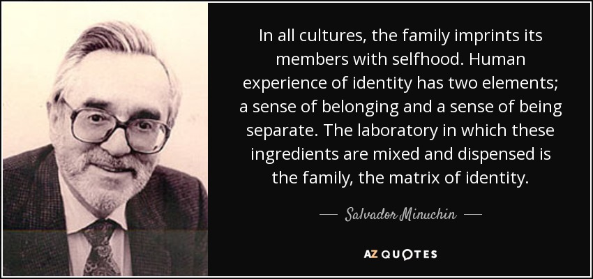 In all cultures, the family imprints its members with selfhood. Human experience of identity has two elements; a sense of belonging and a sense of being separate. The laboratory in which these ingredients are mixed and dispensed is the family, the matrix of identity. - Salvador Minuchin