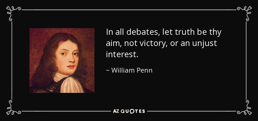 In all debates, let truth be thy aim, not victory, or an unjust interest. - William Penn