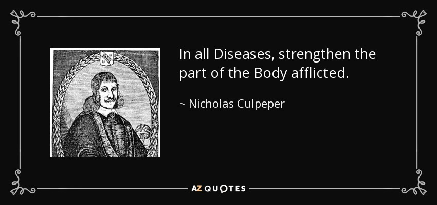 In all Diseases, strengthen the part of the Body afflicted. - Nicholas Culpeper