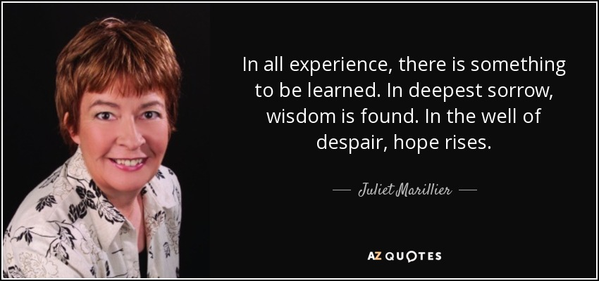 In all experience, there is something to be learned. In deepest sorrow, wisdom is found. In the well of despair, hope rises. - Juliet Marillier