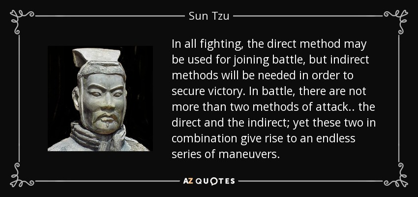 In all fighting, the direct method may be used for joining battle, but indirect methods will be needed in order to secure victory. In battle, there are not more than two methods of attack.. the direct and the indirect; yet these two in combination give rise to an endless series of maneuvers. - Sun Tzu