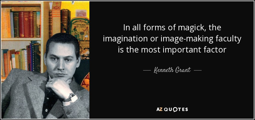 In all forms of magick, the imagination or image-making faculty is the most important factor - Kenneth Grant