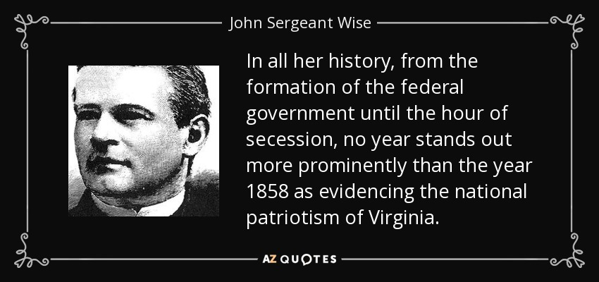 In all her history, from the formation of the federal government until the hour of secession, no year stands out more prominently than the year 1858 as evidencing the national patriotism of Virginia. - John Sergeant Wise