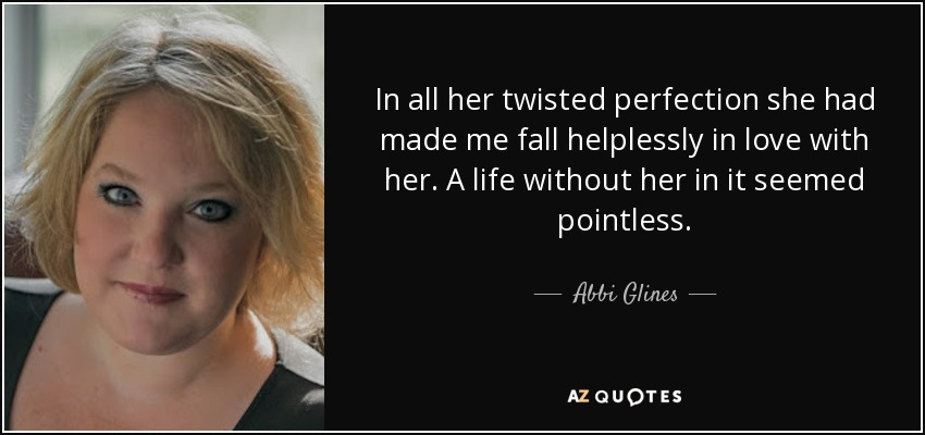 In all her twisted perfection she had made me fall helplessly in love with her. A life without her in it seemed pointless. - Abbi Glines