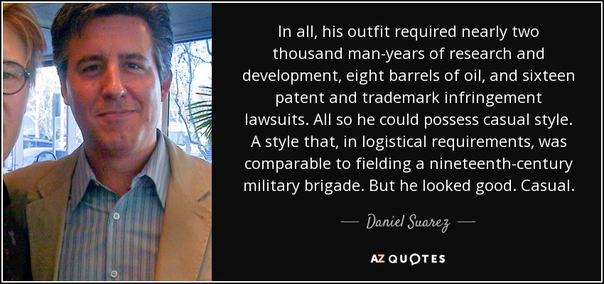 In all, his outfit required nearly two thousand man-years of research and development, eight barrels of oil, and sixteen patent and trademark infringement lawsuits. All so he could possess casual style. A style that, in logistical requirements, was comparable to fielding a nineteenth-century military brigade. But he looked good. Casual. - Daniel Suarez