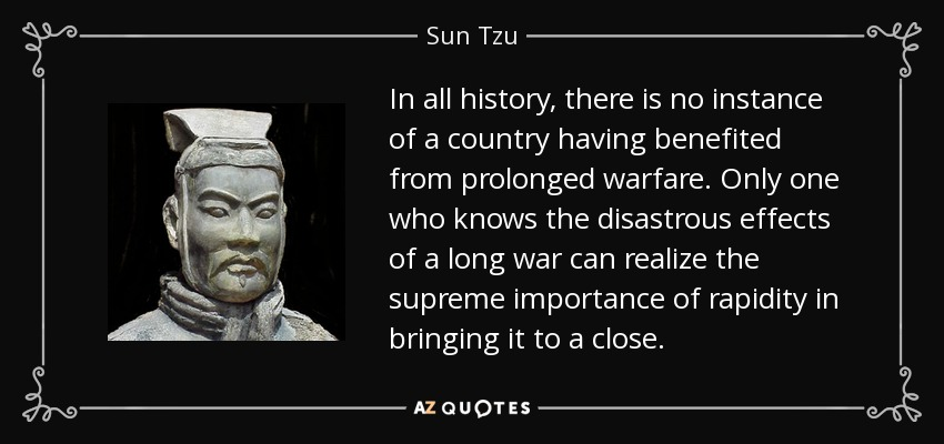 In all history, there is no instance of a country having benefited from prolonged warfare. Only one who knows the disastrous effects of a long war can realize the supreme importance of rapidity in bringing it to a close. - Sun Tzu