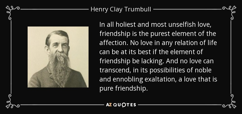 In all holiest and most unselfish love, friendship is the purest element of the affection. No love in any relation of life can be at its best if the element of friendship be lacking. And no love can transcend, in its possibilities of noble and ennobling exaltation, a love that is pure friendship. - Henry Clay Trumbull
