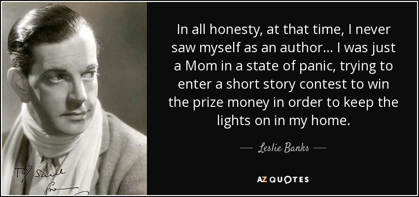 In all honesty, at that time, I never saw myself as an author... I was just a Mom in a state of panic, trying to enter a short story contest to win the prize money in order to keep the lights on in my home. - Leslie Banks
