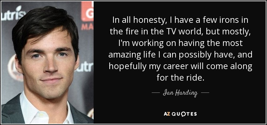 In all honesty, I have a few irons in the fire in the TV world, but mostly, I'm working on having the most amazing life I can possibly have, and hopefully my career will come along for the ride. - Ian Harding