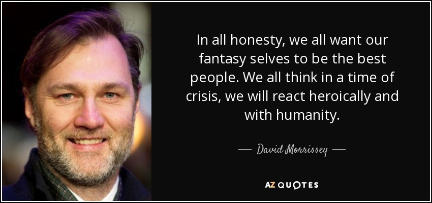 In all honesty, we all want our fantasy selves to be the best people. We all think in a time of crisis, we will react heroically and with humanity. - David Morrissey