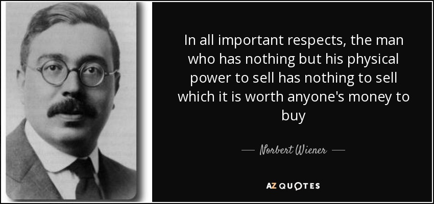 In all important respects, the man who has nothing but his physical power to sell has nothing to sell which it is worth anyone's money to buy - Norbert Wiener