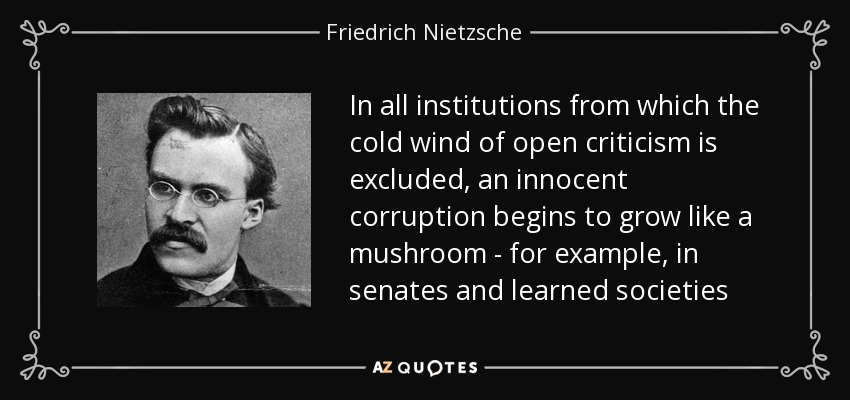 In all institutions from which the cold wind of open criticism is excluded, an innocent corruption begins to grow like a mushroom - for example, in senates and learned societies - Friedrich Nietzsche