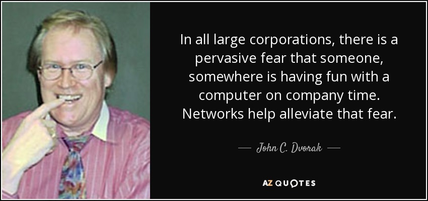 In all large corporations, there is a pervasive fear that someone, somewhere is having fun with a computer on company time. Networks help alleviate that fear. - John C. Dvorak