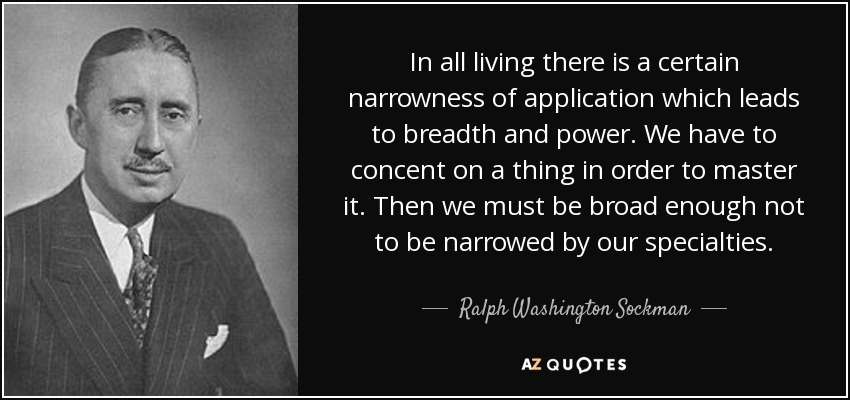 In all living there is a certain narrowness of application which leads to breadth and power. We have to concent on a thing in order to master it. Then we must be broad enough not to be narrowed by our specialties. - Ralph Washington Sockman