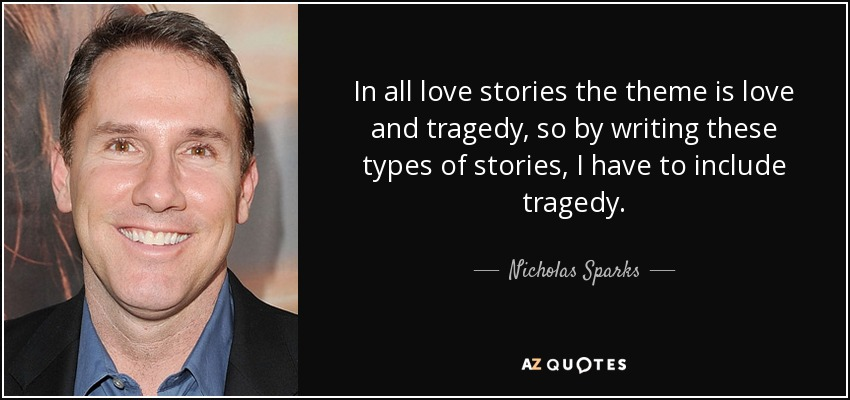 In all love stories the theme is love and tragedy, so by writing these types of stories, I have to include tragedy. - Nicholas Sparks