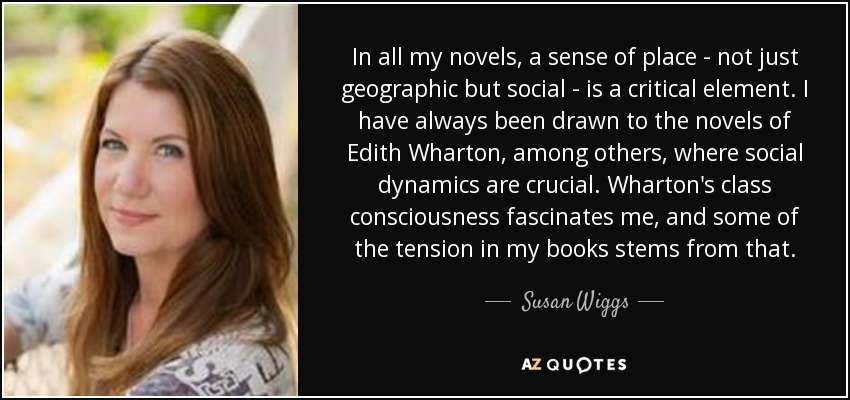In all my novels, a sense of place - not just geographic but social - is a critical element. I have always been drawn to the novels of Edith Wharton, among others, where social dynamics are crucial. Wharton's class consciousness fascinates me, and some of the tension in my books stems from that. - Susan Wiggs