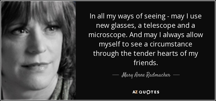 In all my ways of seeing - may I use new glasses, a telescope and a microscope. And may I always allow myself to see a circumstance through the tender hearts of my friends. - Mary Anne Radmacher