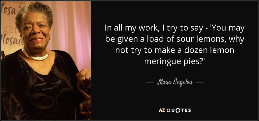 In all my work, I try to say - 'You may be given a load of sour lemons, why not try to make a dozen lemon meringue pies?' - Maya Angelou