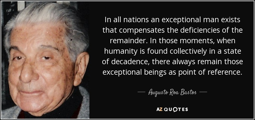 In all nations an exceptional man exists that compensates the deficiencies of the remainder. In those moments, when humanity is found collectively in a state of decadence, there always remain those exceptional beings as point of reference. - Augusto Roa Bastos