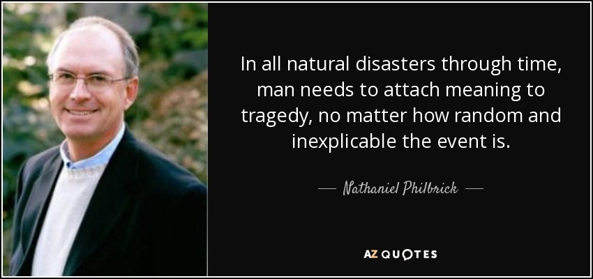 In all natural disasters through time, man needs to attach meaning to tragedy, no matter how random and inexplicable the event is. - Nathaniel Philbrick