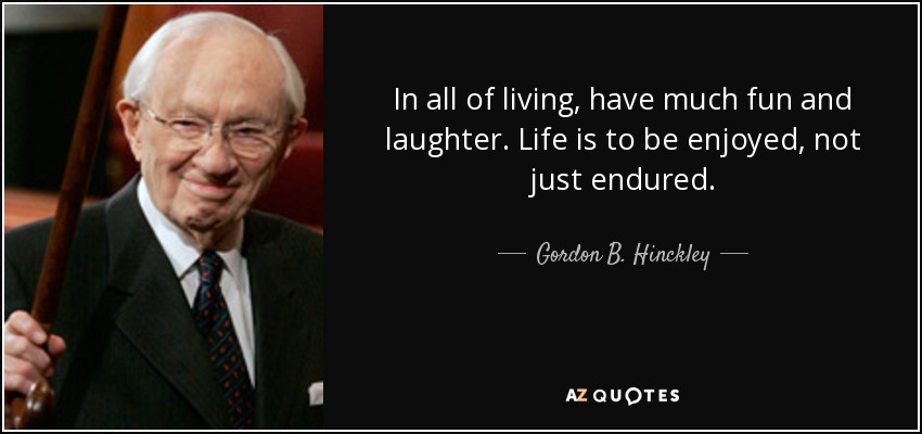 In all of living, have much fun and laughter. Life is to be enjoyed, not just endured. - Gordon B. Hinckley